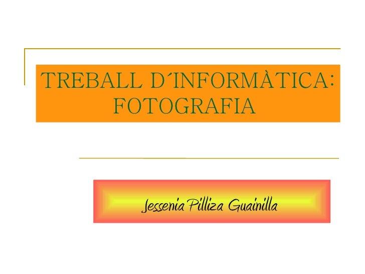 TREBALL D´INFORMÀTICA:     FOTOGRAFIA       Jessenia Pilliza Guainilla