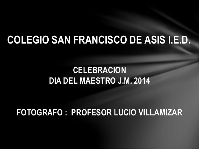 COLEGIO SAN FRANCISCO DE ASIS I.E.D.  CELEBRACION  DIA DEL MAESTRO J.M. 2014  FOTOGRAFO : PROFESOR LUCIO VILLAMIZAR