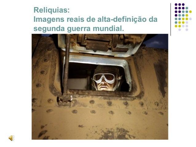 Reliquias:Imagens reais de alta-definição dasegunda guerra mundial.
