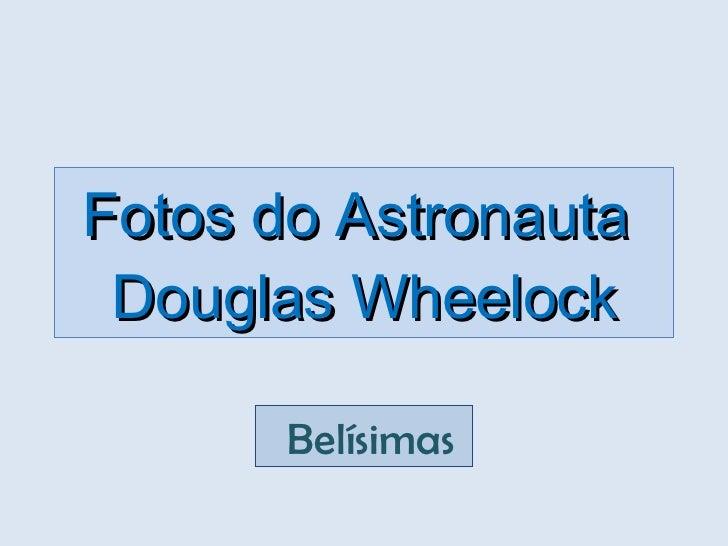 Fotos do Astronauta  Douglas Wheelock  Belísimas
