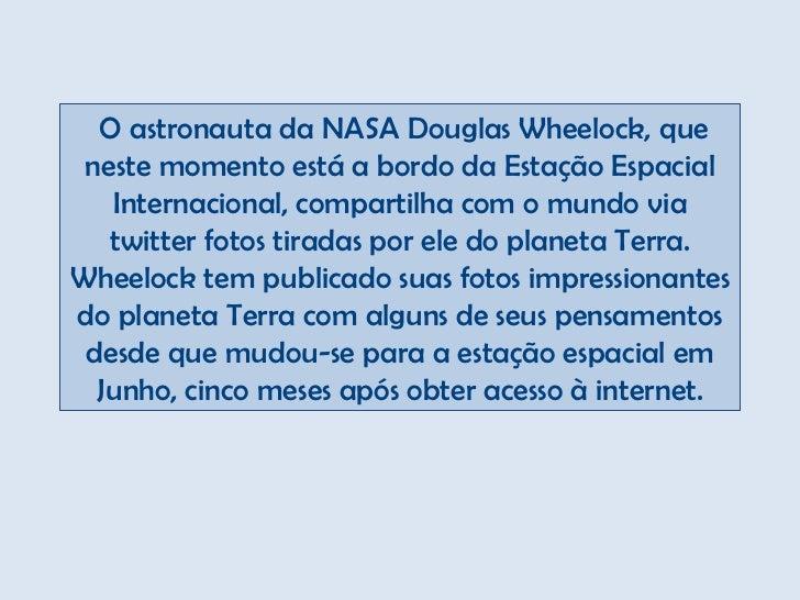 O astronauta da NASA Douglas Wheelock, que neste momento está a bordo da Estação Espacial   Internacional, compartilha co...