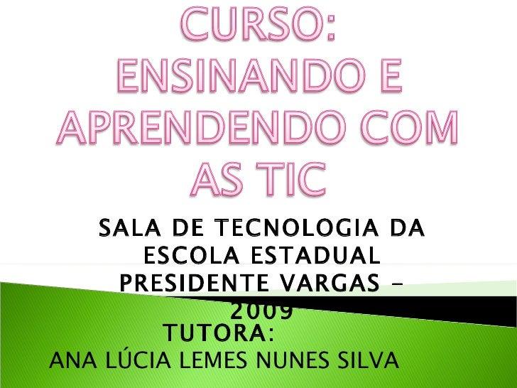 TUTORA:  ANA LÚCIA LEMES NUNES SILVA SALA DE TECNOLOGIA DA ESCOLA ESTADUAL PRESIDENTE VARGAS - 2009