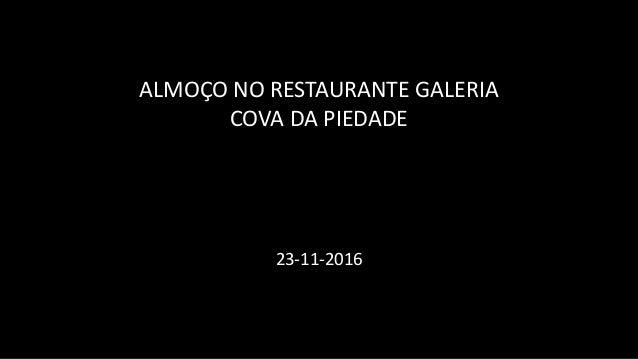 ALMOÇO NO RESTAURANTE GALERIA COVA DA PIEDADE 23-11-2016