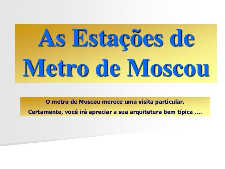As Estações deMetro de Moscou      O metro de Moscou merece uma visita particular.Certamente, você irá apreciar a sua arqu...