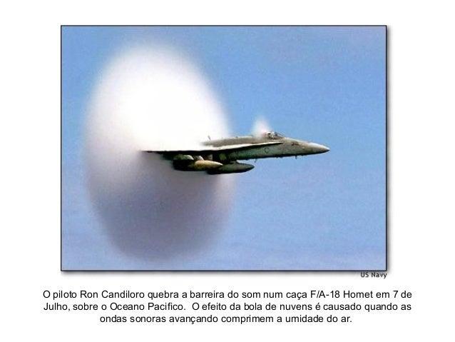 O piloto Ron Candiloro quebra a barreira do som num caça F/A-18 Homet em 7 deJulho, sobre o Oceano Pacifico. O efeito da b...
