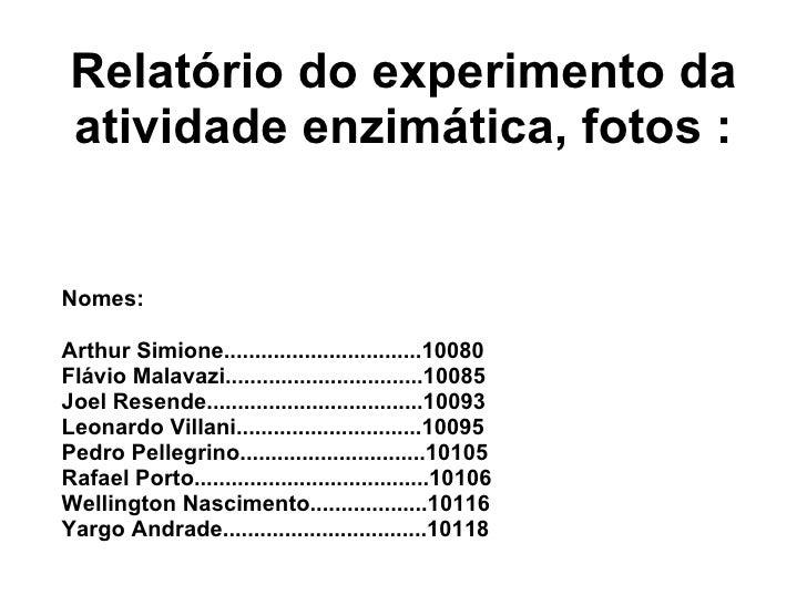 Relatório do experimento da atividade enzimática, fotos : Nomes: Arthur Simione................................10080 Flávi...
