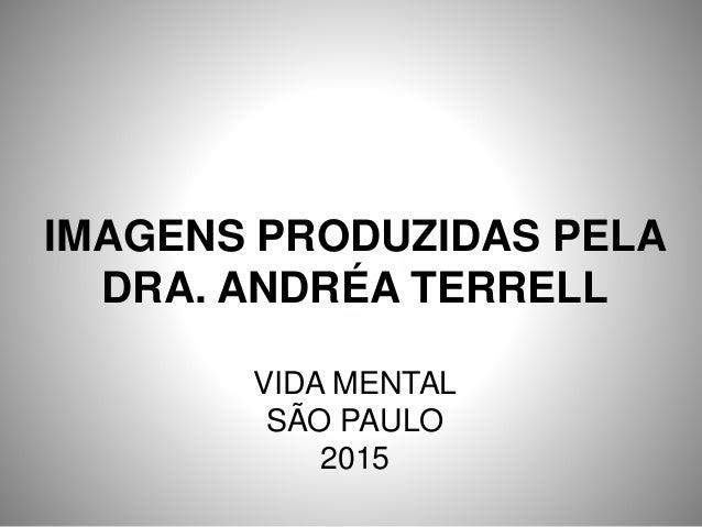 IMAGENS PRODUZIDAS PELA DRA. ANDRÉA TERRELL VIDA MENTAL SÃO PAULO 2015