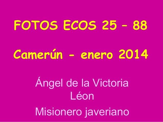 FOTOS ECOS 25 – 88 Camerún - enero 2014 Ángel de la Victoria Léon Misionero javeriano