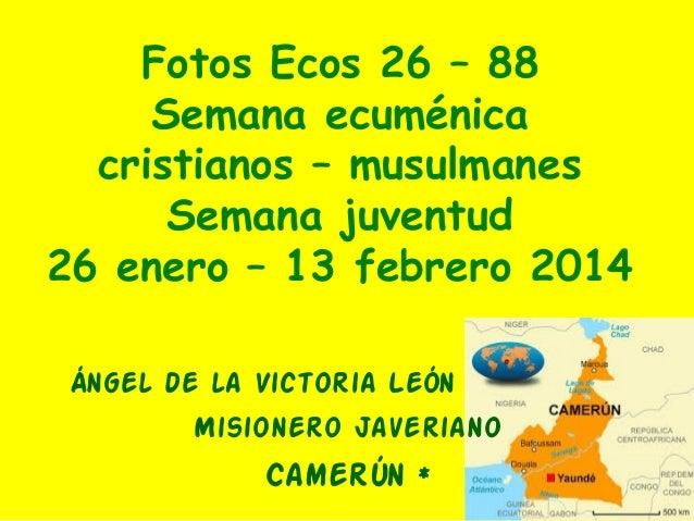 Fotos Ecos 26 – 88 Semana ecuménica cristianos – musulmanes Semana juventud 26 enero – 13 febrero 2014 Ángel de la Victori...