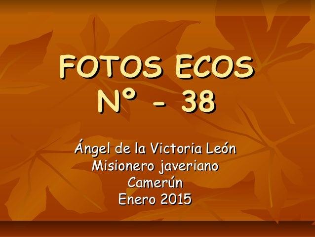 FOTOS ECOSFOTOS ECOS Nº - 38Nº - 38 Ángel de la Victoria LeónÁngel de la Victoria León Misionero javerianoMisionero javeri...