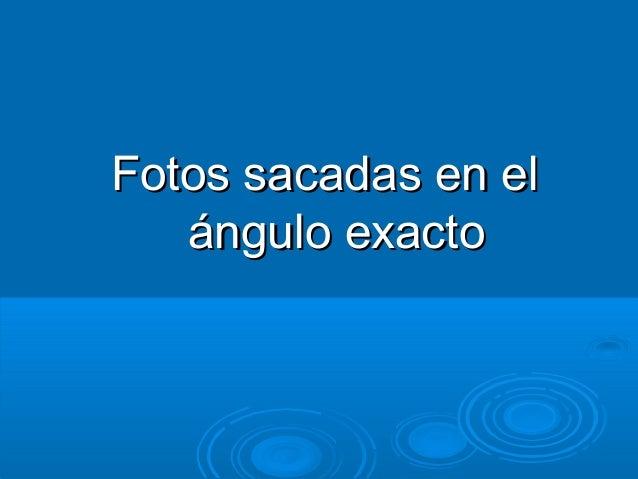 Fotos sacadas en elFotos sacadas en el ángulo exactoángulo exacto