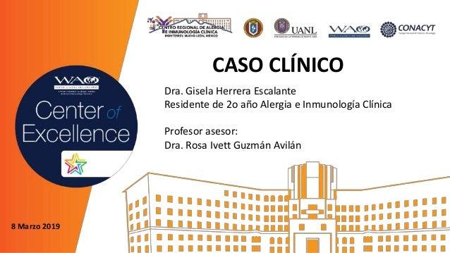 CASO CLÍNICO Dra. Gisela Herrera Escalante Residente de 2o año Alergia e Inmunología Clínica Profesor asesor: Dra. Rosa Iv...