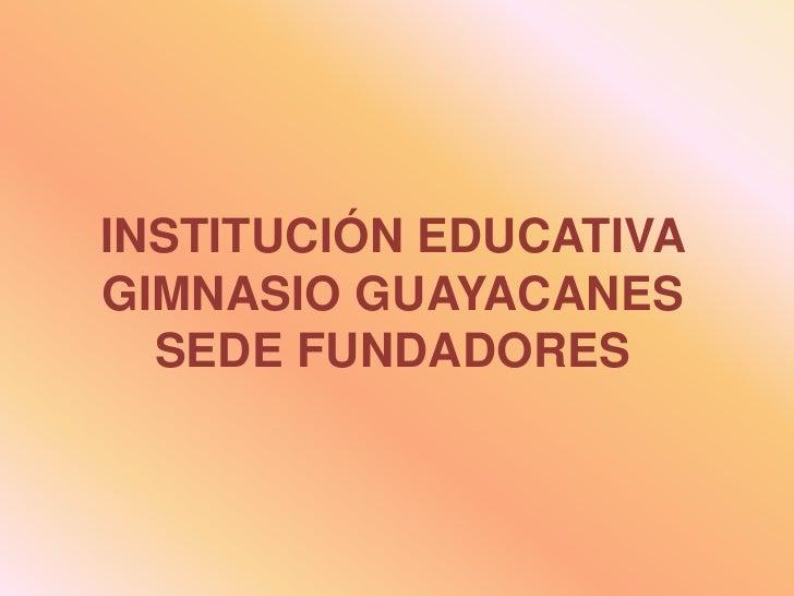 INSTITUCIÓN EDUCATIVA GIMNASIO GUAYACANESSEDE FUNDADORES<br />