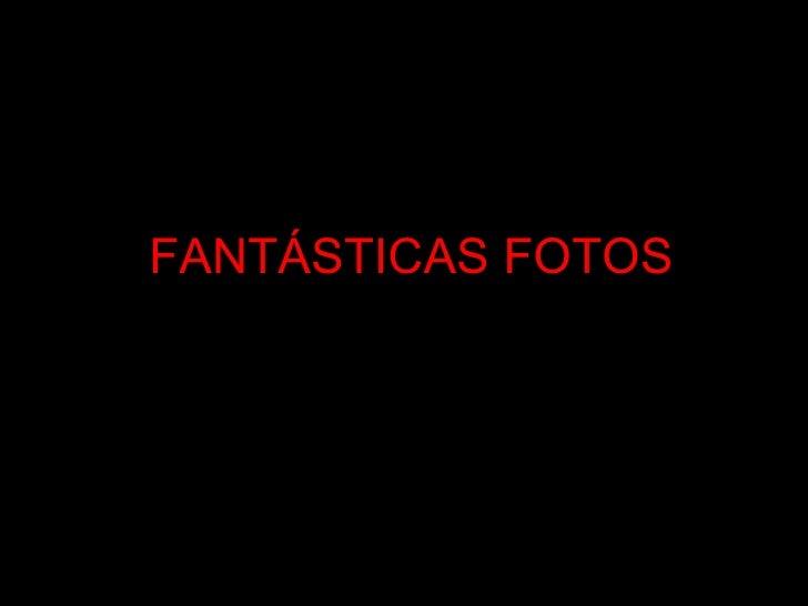 FANTÁSTICAS FOTOS