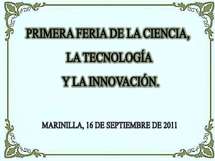 PRIMERA FERIA DE LA CIENCIA, <br />LA TECNOLOGÍA<br /> Y LA INNOVACIÓN.<br />MARINILLA, 16 DE SEPTIEMBRE DE 2011<br />