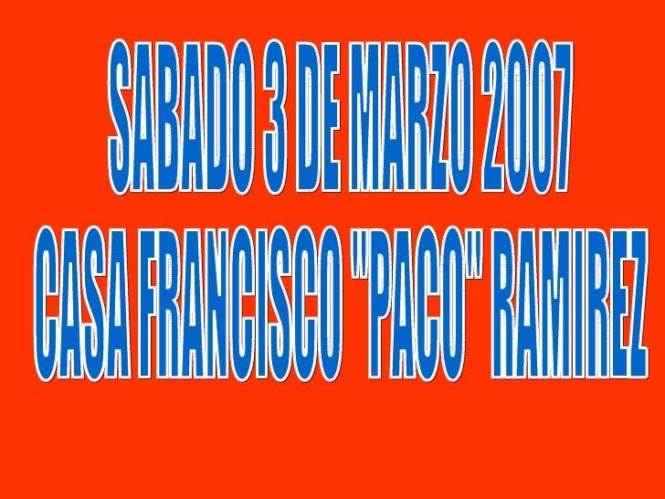 "SABADO 3 DE MARZO 2007 CASA FRANCISCO ""PACO"" RAMIREZ"