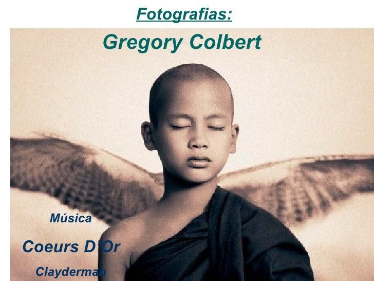 Fotografias:             Gregory Colbert        Música  Coeurs D'Or  Clayderman