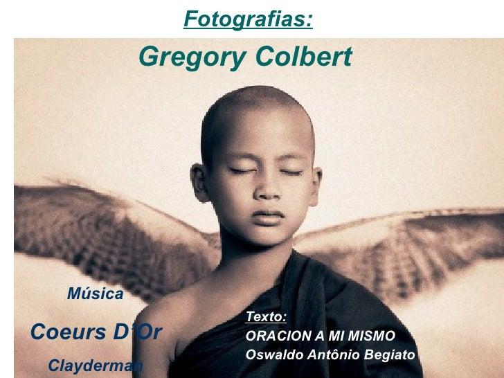 Fotografias:             Gregory Colbert        Música                     Texto: Coeurs D'Or         ORACION A MI MISMO  ...