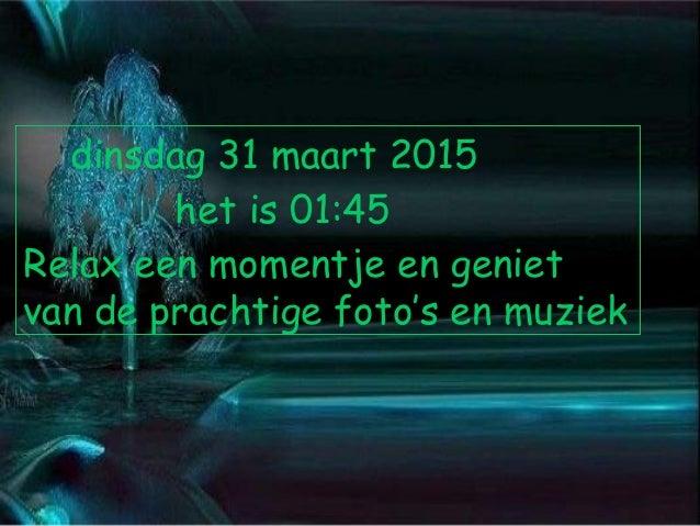 dinsdag 31 maart 2015 het is 01:45 Relax een momentje en geniet van de prachtige foto's en muziek