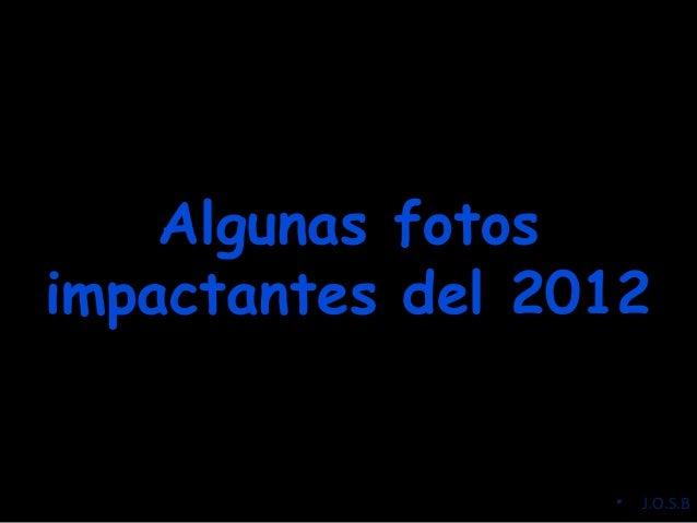Algunas fotosAlgunas fotos impactantes del 2012impactantes del 2012 • J.O.S.B