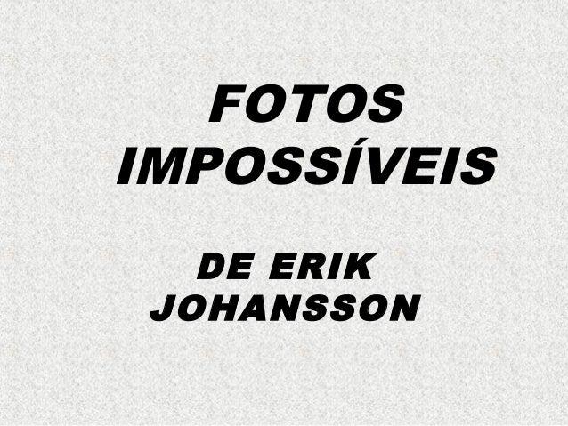 FOTOS IMPOSSÍVEIS DE ERIK JOHANSSON