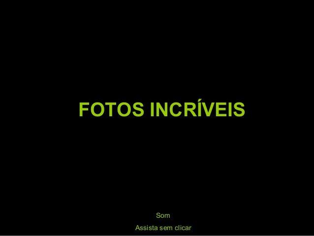 FOTOS INCRÍVEIS Som Assista sem clicar