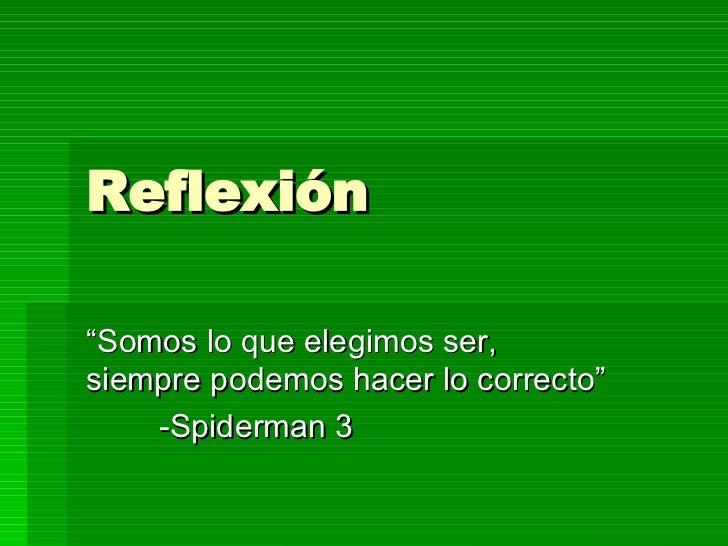 """Reflexión """" Somos lo que elegimos ser, siempre podemos hacer lo correcto""""  -Spiderman 3"""