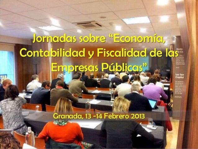 """Jornadas sobre """"Economía,Contabilidad y Fiscalidad de las      Empresas Públicas""""      Granada, 13 -14 Febrero 2013"""