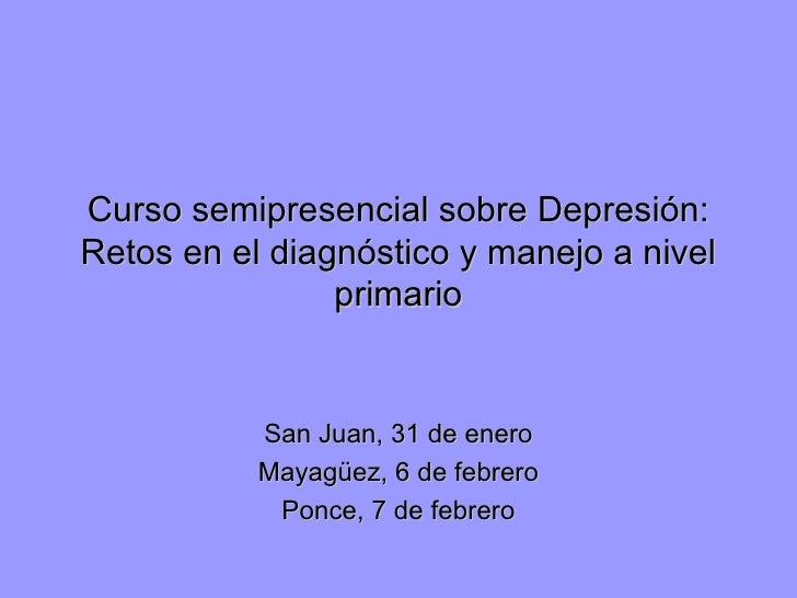 Curso semipresencial sobre Depresión: Retos en el diagnóstico y manejo a nivel primario San Juan, 31 de enero Mayagüez, 6 ...
