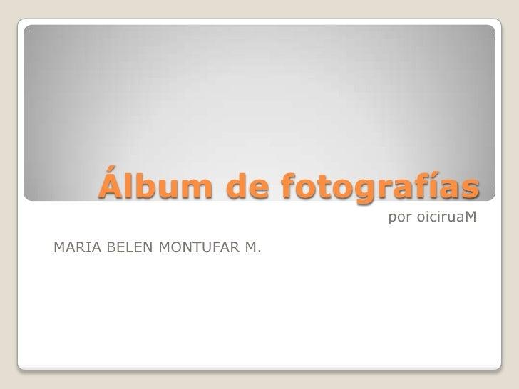 Álbum de fotografías                           por oiciruaM  MARIA BELEN MONTUFAR M.