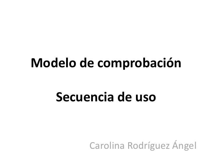 Modelo de comprobación   Secuencia de uso        Carolina Rodríguez Ángel