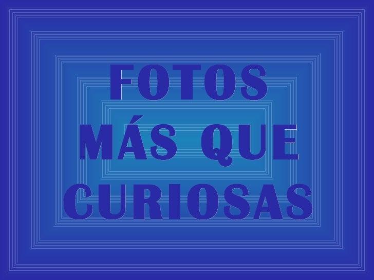 FOTOS MÁS QUE CURIOSAS