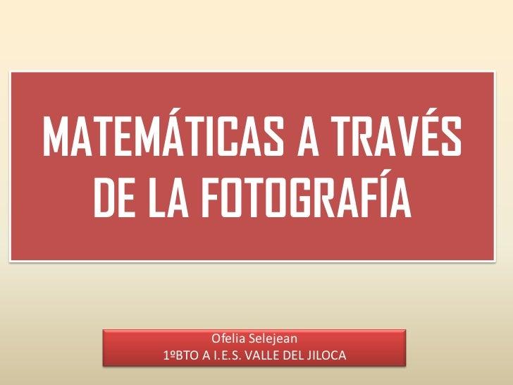 MATEMÁTICAS A TRAVÉS  DE LA FOTOGRAFÍA            Ofelia Selejean     1ºBTO A I.E.S. VALLE DEL JILOCA