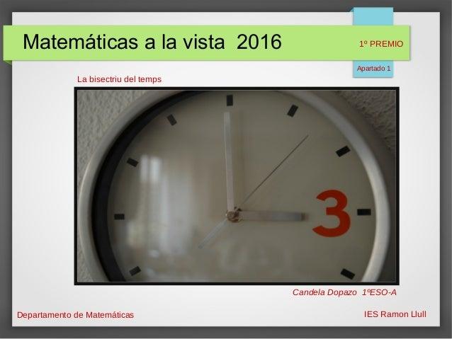 Matemáticas a la vista 2016 Departamento de Matemáticas IES Ramon Llull La bisectriu del temps Candela Dopazo 1ºESO-A 1º P...