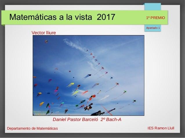 Matemáticas a la vista 2017 Departamento de Matemáticas IES Ramon Llull Vector lliure Daniel Pastor Barceló 2º Bach-A 1º P...