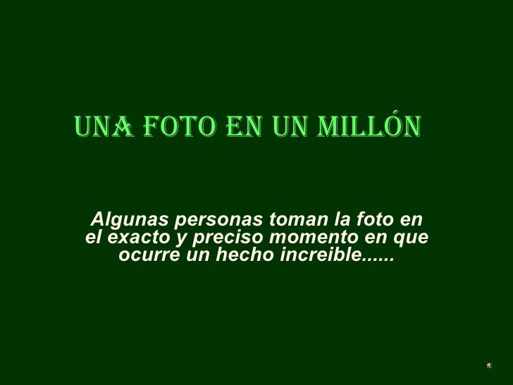 Una foto en un millón Algunas personas toman la foto en el exacto y preciso momento en que ocurre un hecho increible......