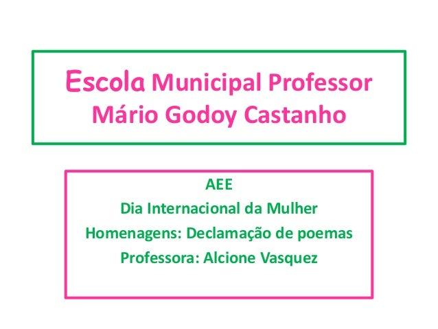 Escola Municipal Professor Mário Godoy Castanho AEE Dia Internacional da Mulher Homenagens: Declamação de poemas Professor...