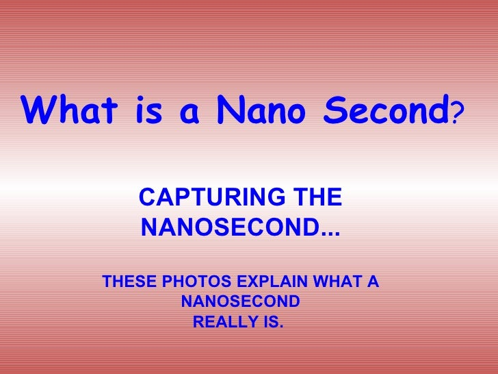 What is a Nano Second ? CAPTURING THE NANOSECOND... THESE PHOTOS EXPLAIN WHAT A NANOSECOND REALLY IS.