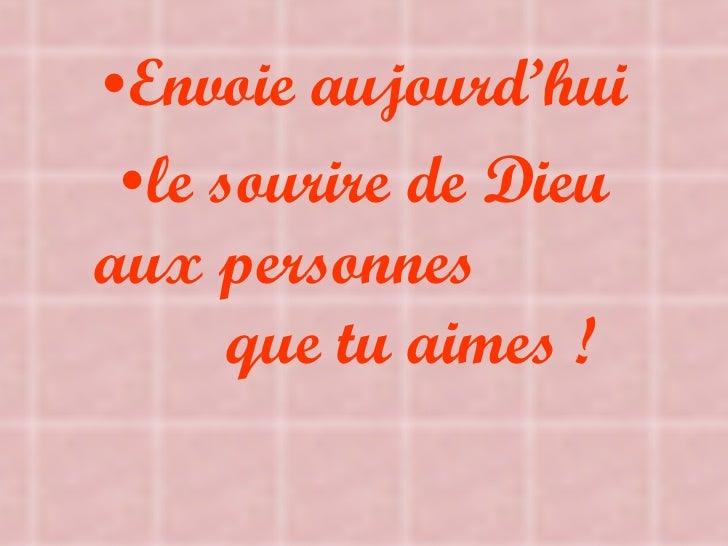 <ul><li>Envoie aujourd'hui </li></ul><ul><li>le sourire de Dieu aux personnes  que tu aimes ! </li></ul>
