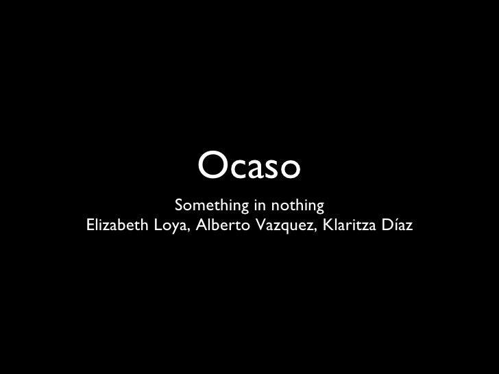 Ocaso <ul><li>Something in nothing </li></ul><ul><li>Elizabeth Loya, Alberto Vazquez, Klaritza Díaz </li></ul>