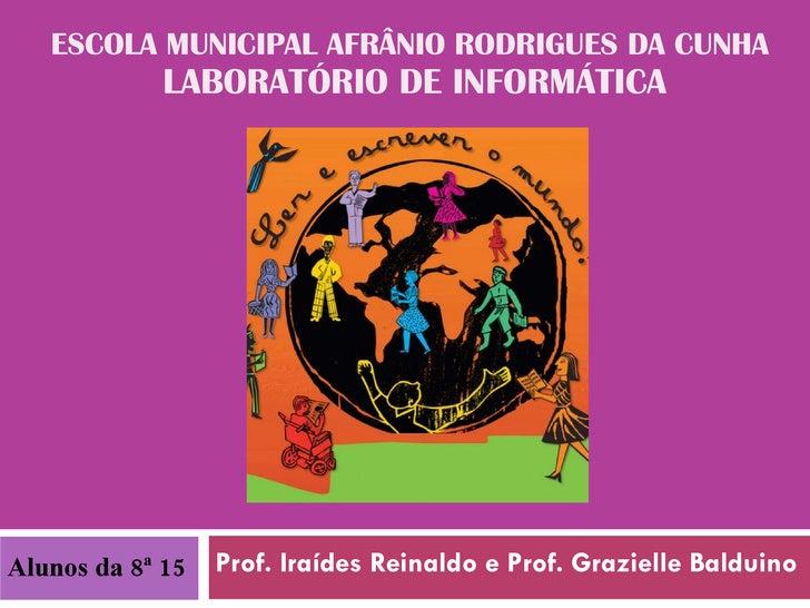 ESCOLA MUNICIPAL AFRÂNIO RODRIGUES DA CUNHA  LABORATÓRIO DE INFORMÁTICA Prof. Iraídes Reinaldo e Prof. Grazielle Balduino ...