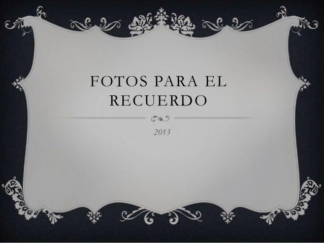 FOTOS PARA EL RECUERDO 2013