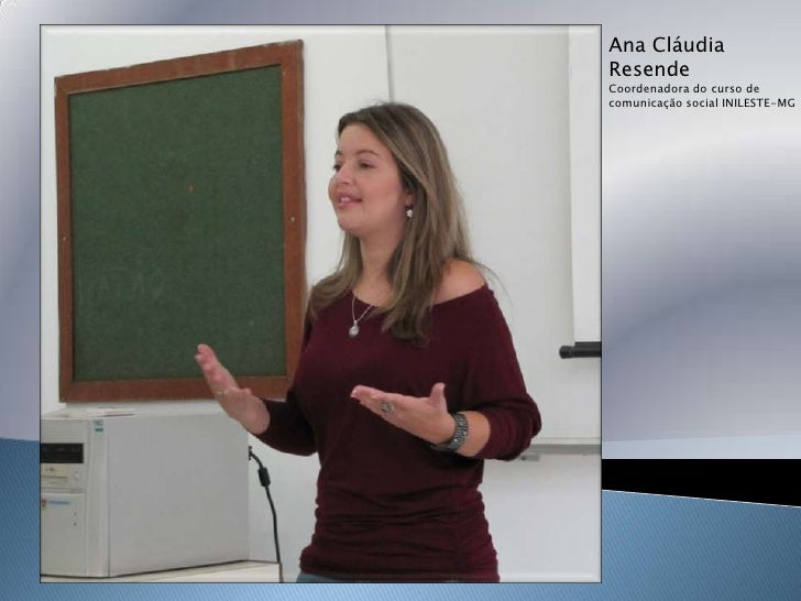 Ana Cláudia<br />Resende<br />Coordenadora do curso de <br />comunicação social INILESTE-MG<br />