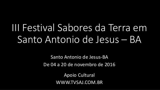 III Festival Sabores da Terra em Santo Antonio de Jesus – BA Santo Antonio de Jesus-BA De 04 a 20 de novembro de 2016 Apoi...