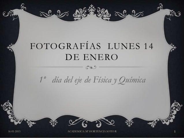 FOTOGRAFÍAS LUNES 14                  DE ENERO              1º día del eje de Física y Química16-01-2013             ACADE...