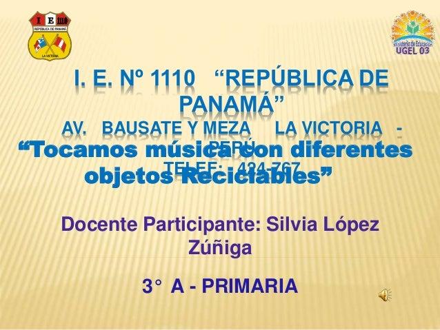 """I. E. Nº 1110 """"REPÚBLICA DE  PANAMÁ""""  AV. BAUSATE Y MEZA LA VICTORIA -  """"Tocamos música con diferentes  PERÚ  TELEF: 424-7..."""