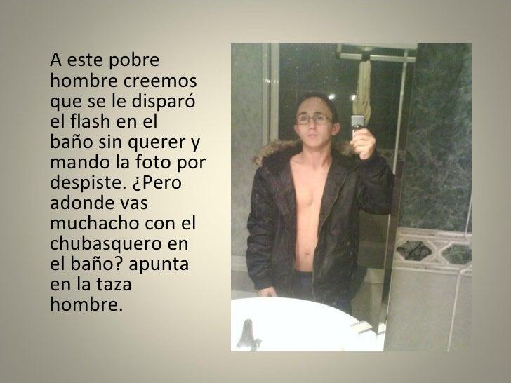 <ul><li>A este pobre hombre creemos que se le disparó el flash en el baño sin querer y mando la foto por despiste. ¿Pero a...