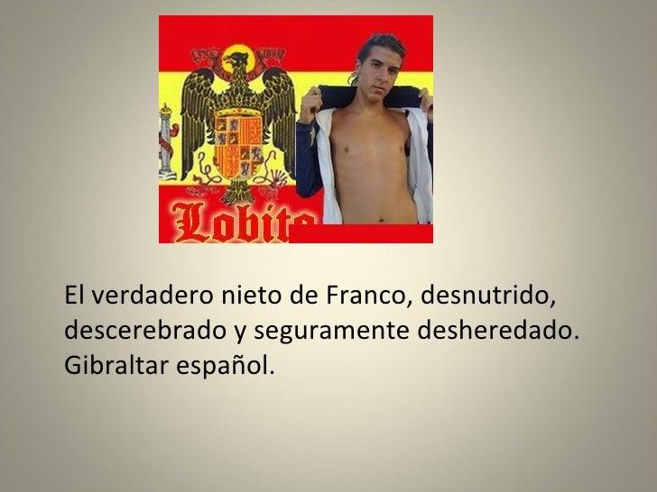 <ul><li>El verdadero nieto de Franco, desnutrido, descerebrado y seguramente desheredado. Gibraltar español. </li></ul>