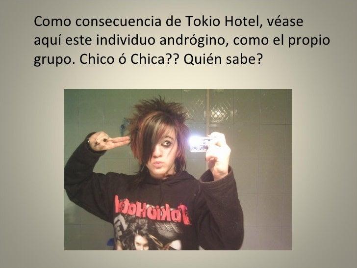 <ul><li>Como consecuencia de Tokio Hotel, véase aquí este individuo andrógino, como el propio grupo. Chico ó Chica?? Quién...