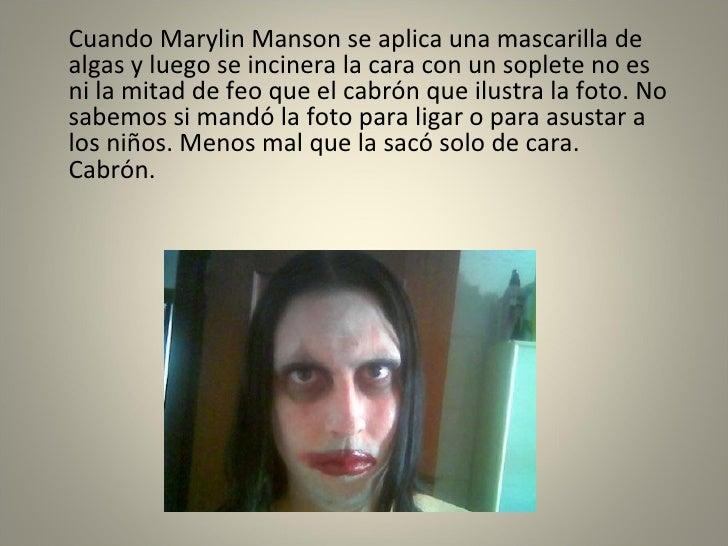 <ul><li>Cuando Marylin Manson se aplica una mascarilla de algas y luego se incinera la cara con un soplete no es ni la mit...